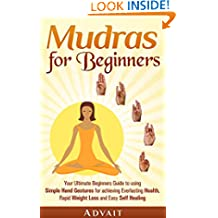 Mudras for Beginners: Your Ultimate Beginners Guide to using Simple Hand Gestures for achieving Everlasting Health, Rapid Weight Loss and Easy Self Healing (Mudra Healing Book 1)
