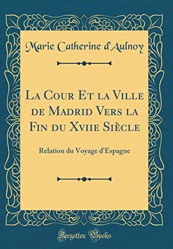 La Cour Et La Ville de Madrid Vers La Fin Du Xviie Siècle: Relation Du Voyage d'Espagne (Classic Reprint) par Marie Catherine D'Aulnoy