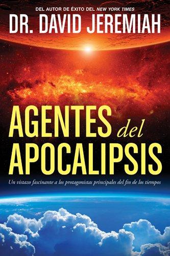Agentes del Apocalipsis: Un vistazo fascinante a los protagonistas principales del fin de los tiempos por David Jeremiah