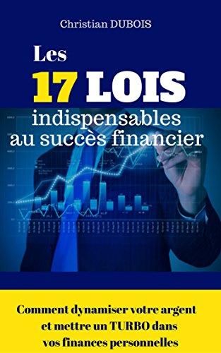 Les 17 lois indispensables au succès financier. Comment dynamiser votre argent et mettre un turbo dans vos finances personnelles par Christian Dubois