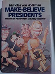 Make Believe Presidents: Illusions of Power from McKinley to Carter