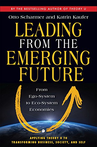 Leading from the Emerging Future; From Ego-System to Eco-System Economies por C. Otto Scharmer