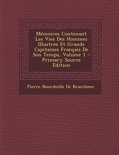 Memoires Contenant Les Vies Des Hommes Illustres Et Grands Capitaines Francais de Son Temps, Volume 1 - Primary Source Edition