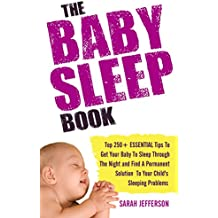 Baby Sleep Book: Top 250+ ESSENTIAL Tips To Get Your Baby To Sleep Through The Night: Find A Permanent Solution To Your Child's Sleeping Problems (English Edition)