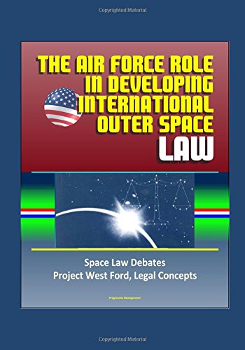 the-air-force-role-in-developing-international-outer-space-law-space-law-debates-project-west-ford-l
