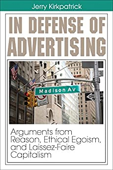 In Defense of Advertising: Arguments from Reason, Ethical Egoism, and Laissez-Faire Capitalism by [Kirkpatrick, Jerry]