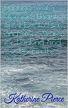 Drinking Water Storage: Useful Tips How to Get and Store Water for Drinking and Cooking in the Wild (English Edition)