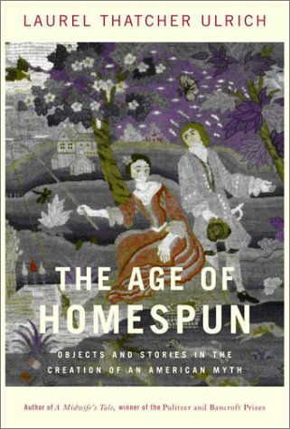 The Age of Homespun: Objects and Stories in the Creation of an American Myth by Laurel Thatcher Ulrich (2001-10-30)