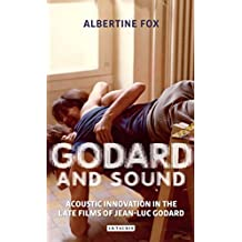 Godard and Sound: Acoustic Innovation in the Late Films of Jean-Luc Godard (International Library of the Moving Image)