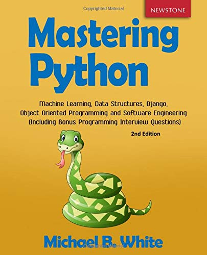 Mastering Python: Machine Learning, Data Structures, Django, Object Oriented Programming and Software Engineering (Including Bonus Programming Interview Questions) por Michael B. White