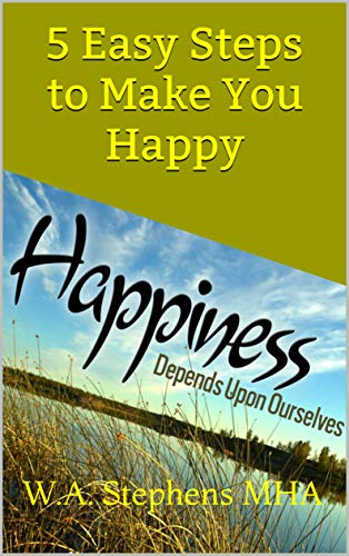 Happiness : Depends Upon Ourselves: 5 Easy Steps to Make You Happy (English Edition)