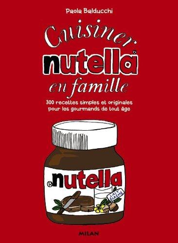 Cuisiner le Nutella en famille: 130 recettes simples et originales pour les gourmands de tous âges
