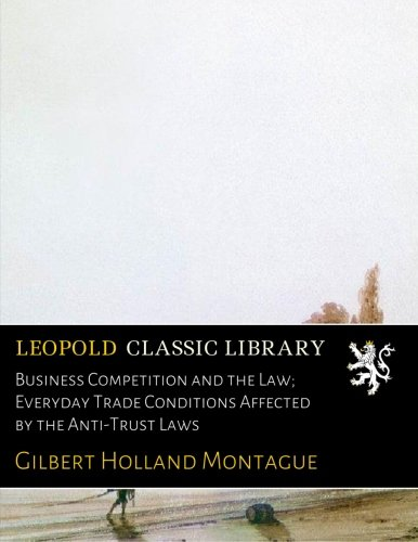 Business Competition and the Law; Everyday Trade Conditions Affected by the Anti-Trust Laws por Gilbert Holland Montague