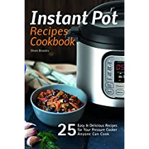 Instant Pot Recipes Cookbook: 25 Easy & Delicious Recipes for Your Pressure Cooker Anyone Can Cook (English Edition)