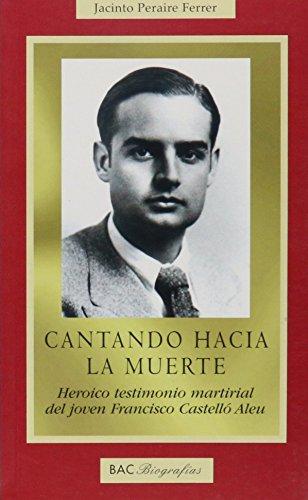 Cantando hacia la muerte: Heroico testimonio martirial del joven Francisco Castelló Aleu (BIOGRAFÍAS) por Jacinto Peraire Ferrer