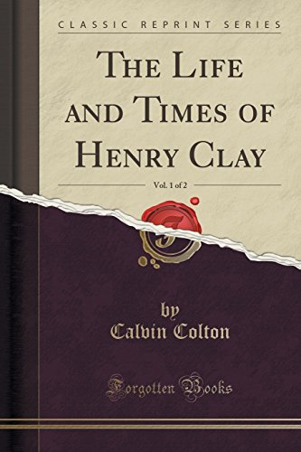 The Life and Times of Henry Clay, Vol. 1 of 2 (Classic Reprint)