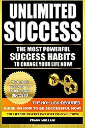 Unlimited Success - The Most Powerful Success Habits to Change Your Life Now: You Have the Key to Your Own Success - The No-Luck-Required Guide on How ... Volume 3 (motivational books series)