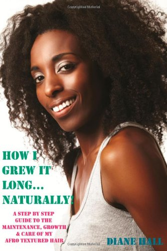 How I Grew it Long Naturally!: A Step-by-step Guide to the Growth, Maintenance & Care of My Afro Textured Hair