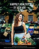 Happily Healthy by Lea Lou: A Guide to Food, Fitness, Health and Happiness