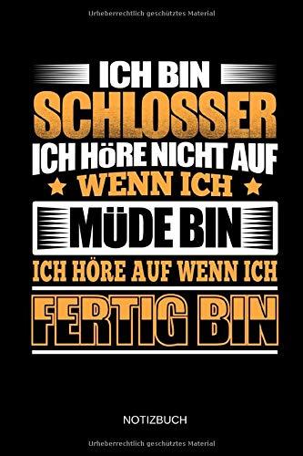 Ich bin Schlosser - Ich höre nicht auf wenn ich müde bin - Ich höre auf wenn ich fertig bin - Notizbuch: Lustiges Schlosser Notizbuch mit Punktraster. Schlosser Zubehör & Schlosser Geschenk Idee.