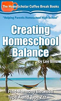 Creating Homeschool Balance:  Find Harmony Between Type A and Type Zzz..... (The HomeScholar's Coffee Break Book series 14) (English Edition) von [Binz, Lee]
