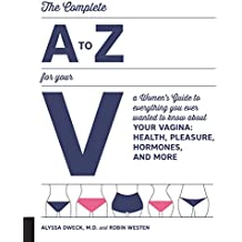 The Woman's A to Z for Your V: Everything You Ever Wanted to Know About Health, Pleasure, Hormones, and More