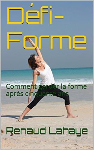 Défi-Forme: Comment garder la forme après cinquante ans par Renaud Lahaye