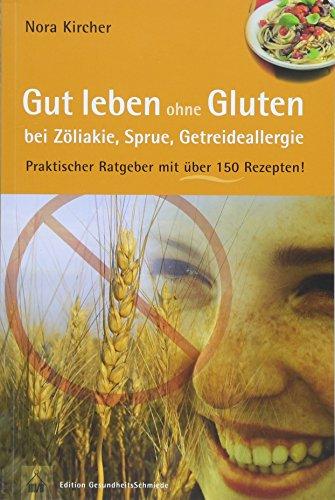 Gut leben ohne Gluten bei Zöliakie, Sprue, Getreideallergie: Praktischer Ratgeber mit über 150 Rezepten! (Edition GesundheitsSchmiede)