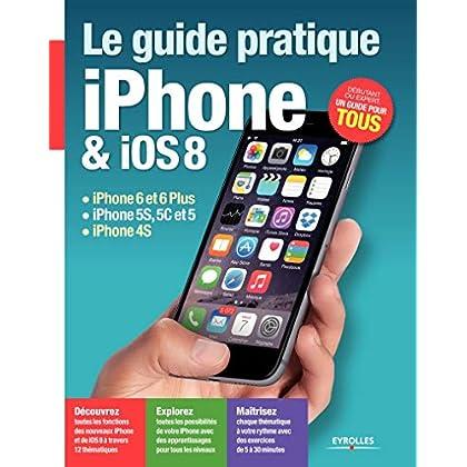 Le Guide pratique iPhone et iOS 8: iPhone 6 et 6Plus - iPhone 5S, 5C et 5 - iPhone 4S. Débutant ou expert, un guide pour tous.