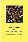 Oberfranken im Hochmittelalter: Politik - Kultur - Gesellschaft - Otto Meyer