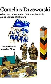 Cornelius Drzewoski: oder das Leben in der DDR aus der Sicht eines kleinen Mitläufers (German Edition) by [von der Birke, Alexander]