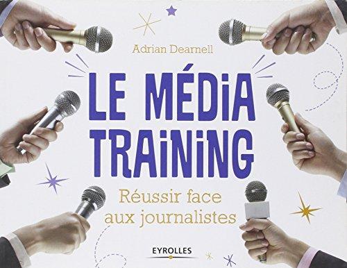 Le média training : Réussir face aux journalistes par Adrian Dearnell