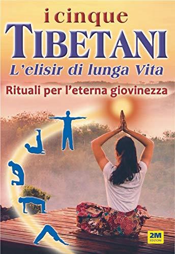 I cinque tibetani. L'elisir di lunga vita. Rituali per l'eterna giovinezza