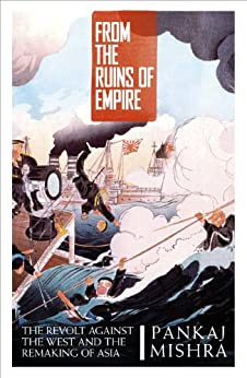 From the Ruins of Empire: The Revolt Against the West and the Remaking of Asia by [Mishra, Pankaj]