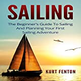 Sailing: The Beginner's Guide to Sailing and Planning Your First Sailing Adventure