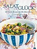 Salatglück: Das Kochbuch mit 100 frischen Rezepten. Von Salat, Dips und Gemüse bis zu Fleisch und Fisch für alle Jahreszeiten