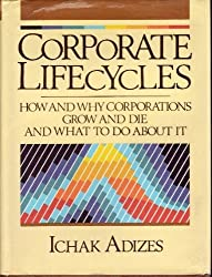 Corporate LifeCycles: How and Why Corporations Grow and Die and What to Do About It by Ichak Adizes (1989-11-15)