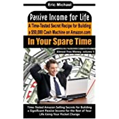 Passive Income for Life: A Time-Tested Secret Recipe for Building a $50,000 Cash Machine on Amazon.com: In Your Spare Time (Almost Free Money, Vol.5) by Eric Michael (2013-07-11)