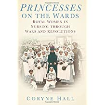 Princesses on the Wards: Royal Women in Nursing through Wars and Revolutions: Written by Coryne Hall, 2014 Edition, (1st Edition) Publisher: The History Press [Hardcover]