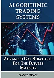 Algorithmic Trading Systems: Advanced Gap Strategies for the Futures Markets by David Bean (2015-10-14)