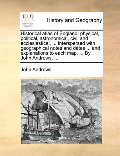 Historical Atlas of England; Physical, Political, Astronomical, Civil and Ecclesiastical, ... Interspersed with Geographical Notes and Dates ... and E by John Andrews (May 28,2010)