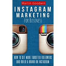 Instagram Marketing For Business: How To Get More Targeted Followers And Build A Brand On Instagram (Social Media, Internet Marketing, Instagram Tips) (English Edition)