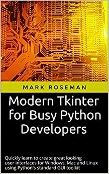 Modern Tkinter for Busy Python Developers: Quickly learn to create great looking user interfaces for Windows, Mac and Linux using Python's standard GUI toolkit by [Roseman, Mark]