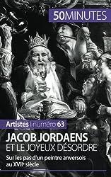 Jacob Jordaens et le joyeux dsordre: Sur les pas dun peintre anversois au XVIIe sicle