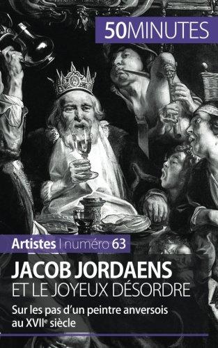 Jacob Jordaens et le joyeux désordre: Sur les pas dun peintre anversois au XVIIe siècle