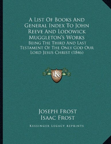 A List of Books and General Index to John Reeve and Lodowick Muggleton's Works: Being the Third and Last Testament of the Only God Our Lord Jesus Christ (1846)