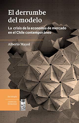 El derrumbe del modelo: La crisis de la economía de mercado en el Chile contemporáneo por Alberto Mayol