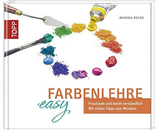 Farbenlehre easy: Praxisnah und leicht verständlich. Mit vielen Tipps zum Mischen