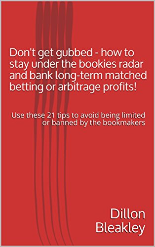 Don't get gubbed - how to stay under the bookies radar and bank long-term matched betting or arbitrage profits!: Use these 21 tips to avoid being limited ... (Make money from gambling online) por Dillon Bleakley