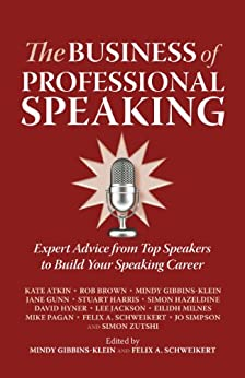 The Business of Professional Speaking: Expert Advice From Top Speakers To Build Your Speaking Career by [Atkin, Kate, Brown, Rob, Gibbins-Klein, Mindy, Gunn, Jane, Harris, Stuart, Milnes, Eilidh, Pagan, Mike, Schweikert, Felix, Simpson, Jo, Zutshi, Simon]
